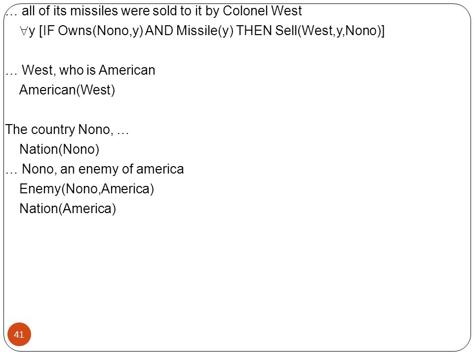 … all of its missiles were sold to it by Colonel West y [IF Owns(Nono,y) AND Missile(y) THEN Sell(West,y,Nono)] … West, who is American American(West) The country Nono, … Nation(Nono) … Nono, an enemy of america Enemy(Nono,America) Nation(America)